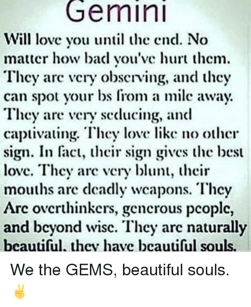captivating: Gemini  Will love you until the end. No  matter how bad you've hurt thcm.  They arc vcry obscrving, and they  can spot your bs Irom a milc away  They are very seducing, and  captivating. They love like no othcr  sign. In fact, their sign gives the best  love. They are very blunt, their  mouths arc deadly wcapons. Thcy  Arc ovcrthinkers, gencrous pcoplc,  and beyond wisc. They arc naturally  beautiful, thcv havc bcauliful souls. We the GEMS, beautiful souls. ✌