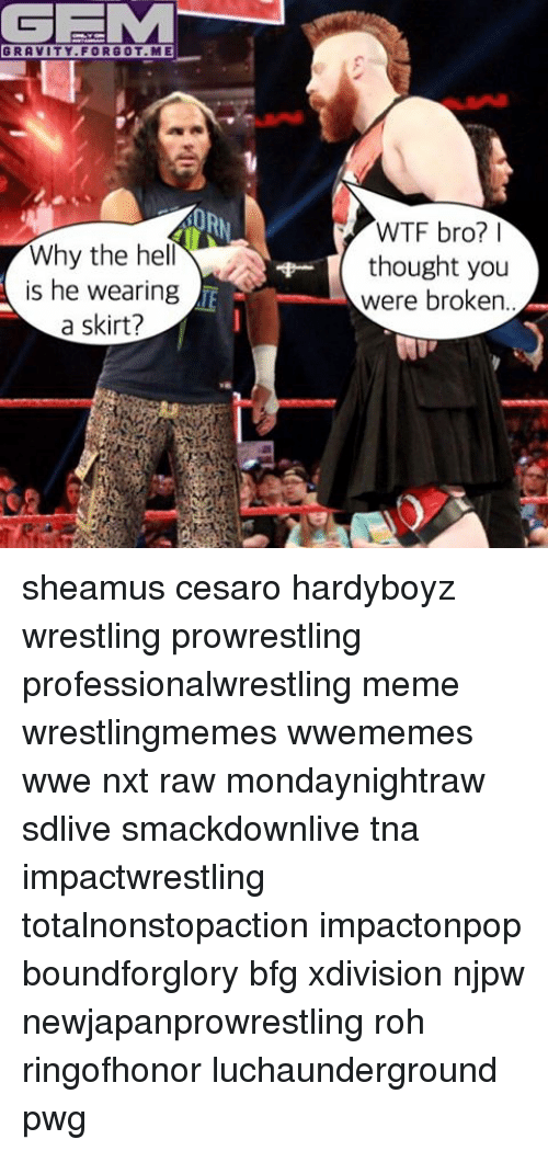 sheamus: GEMM  GRAVITY FOR GOT ME  Why the he  is he wearing  a skirt?  WTF bro?  thought you  were broken sheamus cesaro hardyboyz wrestling prowrestling professionalwrestling meme wrestlingmemes wwememes wwe nxt raw mondaynightraw sdlive smackdownlive tna impactwrestling totalnonstopaction impactonpop boundforglory bfg xdivision njpw newjapanprowrestling roh ringofhonor luchaunderground pwg