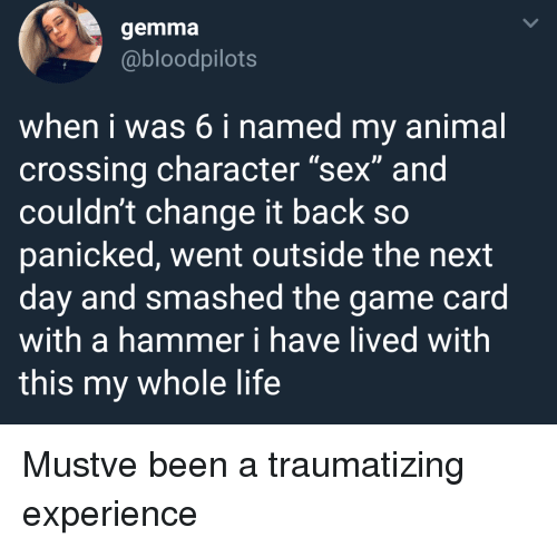"""gemma: gemma  @bloodpilots  when i was 6 i named my animal  crossing character """"sex"""" and  couldn't change it back so  panicked, went outside the next  day and smashed the game card  with a hammer i have lived with  this my whole life Mustve been a traumatizing experience"""
