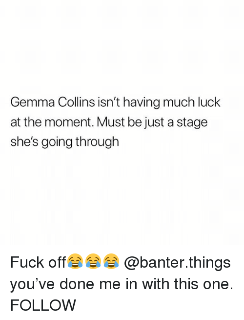 Fuck, British, and Luck: Gemma Collins isn't having much luck  at the moment. Must be just a stage  she's going through Fuck off😂😂😂 @banter.things you've done me in with this one. FOLLOW