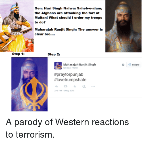 Sick Sikh: Gen. Hari Singh Nalwa: Saheb-e-alam,  the Afghans are attacking the fort at  Multan! What should I order my troops  to do?  a Maharajah Ranjit Singh: The answer is  clear bro  Step 1t  Step 21  Maharajah Ranjit Singh  Social Prank  #prayforpunjab  HIovetrumpshate  2:48 PM 6 May 2015  2 Follow A parody of Western reactions to terrorism.