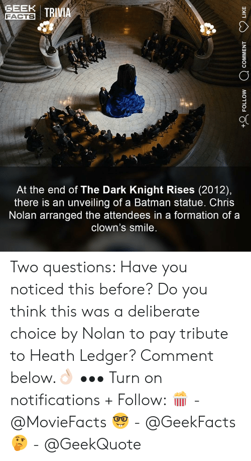ledger: GEN I TRIVIA  FACTS  At the end of The Dark Knight Rises (2012),  there is an unveiling of a Batman statue. Chris  Nolan arranged the attendees in a formation of a  clown's smile Two questions: Have you noticed this before? Do you think this was a deliberate choice by Nolan to pay tribute to Heath Ledger? Comment below.👌🏻 ••• Turn on notifications + Follow: 🍿 - @MovieFacts 🤓 - @GeekFacts 🤔 - @GeekQuote