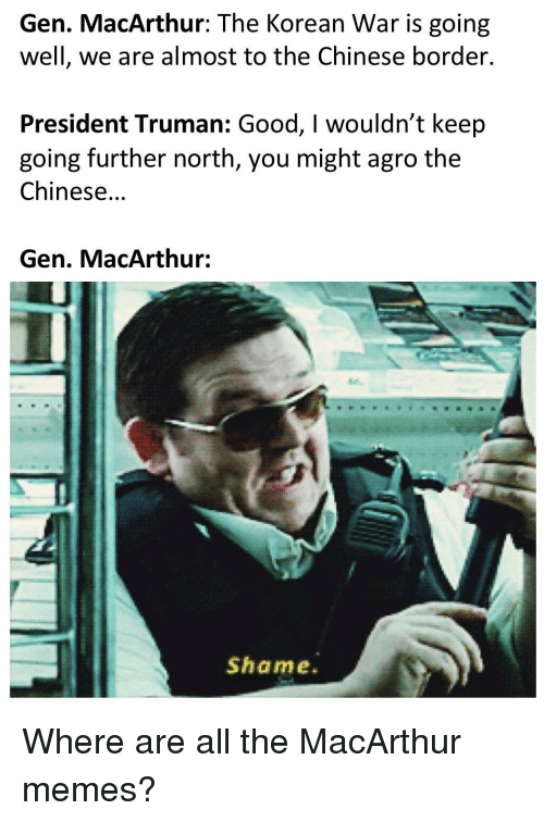 truman: Gen. MacArthur: The Korean War is going  well, we are almost to the Chinese border.  President Truman: Good, I wouldn't keep  going further north, you might agro the  Chinese...  Gen. MacArthur:  Shame. Where are all the MacArthur memes?