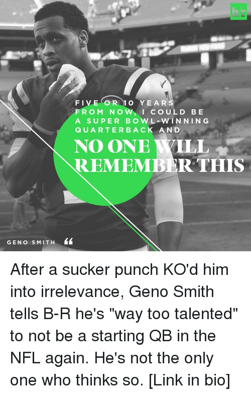 """Geno Smith: GEN o S MIT H  FIVE OR 1 O YEARS  F R O M N O  w, I cou L D B E  A SUPER BOWL WIN NIN G  Q U A R T E R B A C K A N D  NO ONE YILL  REMEMBER THIS After a sucker punch KO'd him into irrelevance, Geno Smith tells B-R he's """"way too talented"""" to not be a starting QB in the NFL again. He's not the only one who thinks so. [Link in bio]"""
