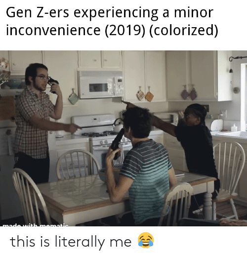 Literally Me: Gen Z-ers experiencing a minor  inconvenience (2019) (colorized) this is literally me 😂