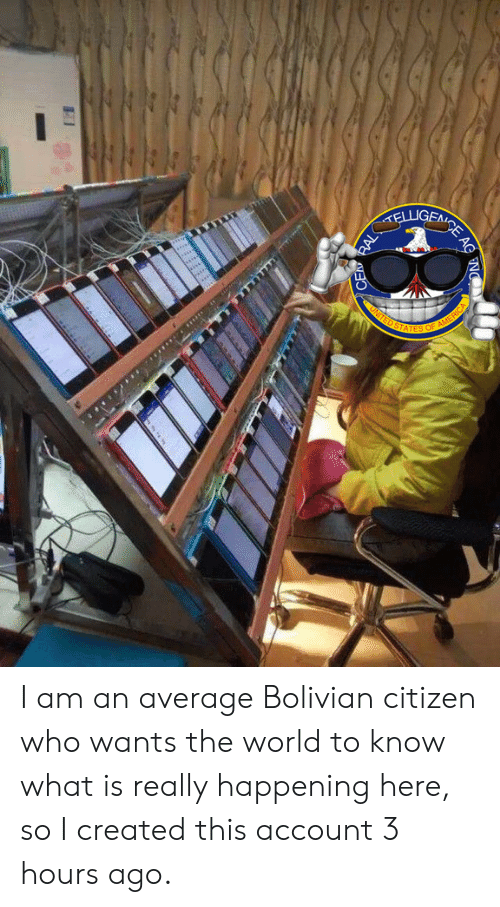 citizen: GENCE AC  ELLIGFT  UNITED STATES  OF AMERICA  RAL  CEA I am an average Bolivian citizen who wants the world to know what is really happening here, so I created this account 3 hours ago.
