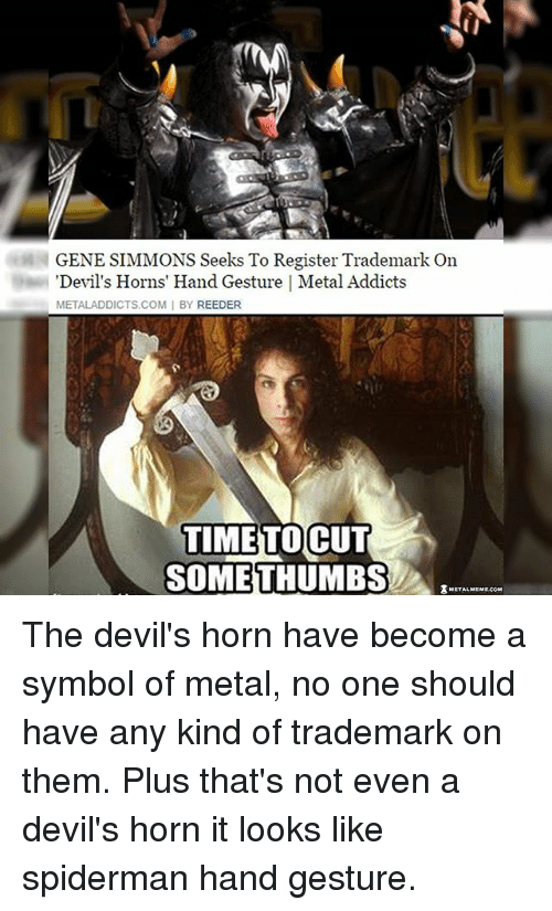 symbolism: GENE SIMMONS Seeks To Register Trademark On  Devil's Horns' Hand Gesture I Metal Addicts  METALADDICTS COM I BY REEDER  TIME TO  CUT  SOME THUMBS The devil's horn have become a symbol of metal, no one should have any kind of trademark on them. Plus that's not even a devil's horn it looks like spiderman hand gesture.