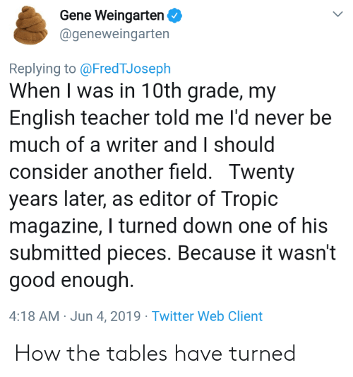 editor: Gene Weingarten  @geneweingarten  Replying to @FredTJoseph  When I was in 10th grade, my  English teacher told me I'd never be  much of a writer and I should  consider another field. Twenty  years later, as editor of Tropic  magazine, I turned down one of his  submitted pieces. Because it wasn't  good enough.  4:18 AM Jun 4, 2019 Twitter Web Client How the tables have turned