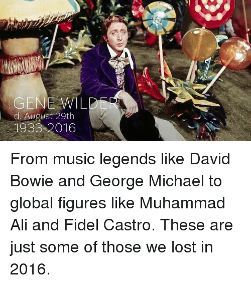 George Michael: GENE WIL  2  d August 29th  1933 2016 From music legends like David Bowie and George Michael to global figures like Muhammad Ali and Fidel Castro.  These are just some of those we lost in 2016.