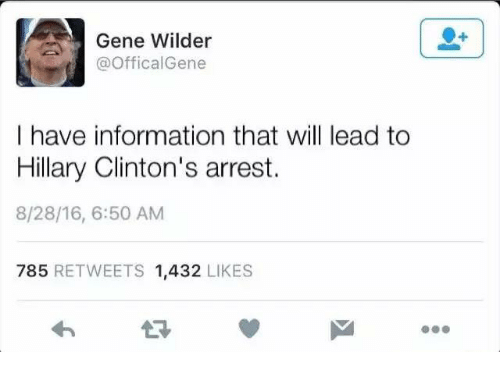 Hillary Clinton, Information, and Office: Gene Wilder  @Offical Gene  I have information that will lead to  Hillary Clinton's arrest.  8/28/16, 6:50 AM  785  RETWEETS 1,432  LIKES