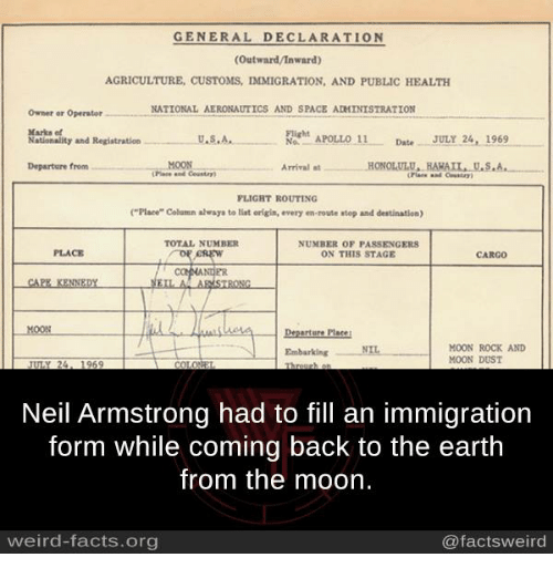 """Facts, Memes, and Weird: GENERAL DECLARATION  (Outward/Inward)  AGRICULTURE, CUSTOMS, IMMIGRATION, AND PUBLIC HEALTH  NATIONAL AERONAUTICS AND SPACE ADMINISTRATION  Owner or Operator  Marks et  NON APOLLO 11  Date JULY 24, 1969  U.S.A.  Nationality and Registration  MOON  Departure from  at HONOLULU, HARAIL U.S.A  Arrival FLIGHT ROUTING  (""""Place"""" Column always to tint origin, every en-route atop and destination)  ON THIS STAGE  CREW  CAPE KENNEDY  A ARMSTRONG  erture Place  MOON ROCK AND  Embarking NIL  MOON DUST  Neil Armstrong had to fill an immigration  form while coming back to the earth  from the moon.  weird-facts.org  @facts weird"""