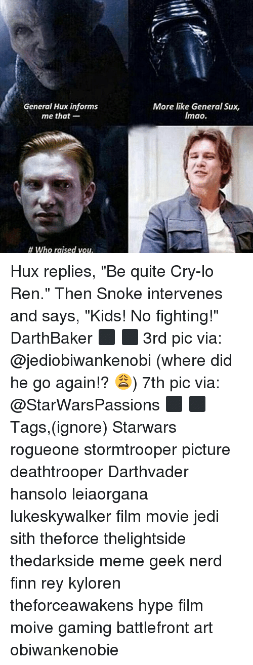 "Finn, Hype, and Jedi: General Hux informs  me that-  More like General Sux,  Imao.  # who raised you. Hux replies, ""Be quite Cry-lo Ren."" Then Snoke intervenes and says, ""Kids! No fighting!"" DarthBaker ⬛ ⬛ 3rd pic via: @jediobiwankenobi (where did he go again!? 😩) 7th pic via: @StarWarsPassions ⬛ ⬛ Tags,(ignore) Starwars rogueone stormtrooper picture deathtrooper Darthvader hansolo leiaorgana lukeskywalker film movie jedi sith theforce thelightside thedarkside meme geek nerd finn rey kyloren theforceawakens hype film moive gaming battlefront art obiwankenobie"