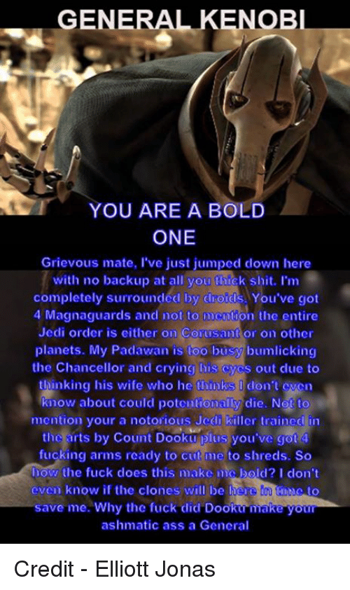 Jedi, Star Wars, and Bold: GENERAL  KENOBl  YOU ARE A BOLD  ONE  Grievous mate, l've just jumped down here  with no backup at all you thick shit. Im  completely surroundcd by ciroids You've got  4 Magnaguards and not to mention the entire  Jedi order is either on Corusant or on other  planets. My Padawan is too busy bumlicking  the Chancellor and crying his cycs out clue to  thinking his wife who he thinks  don't even  know about could potentionally die. Not to  mention your a notorious Jcdi killer trained in  the arts by Count Dooku plus you've got 4  fucking arms ready to cut me to shreds. So  how the fuck does this make mig bold? I don't  even know if the clones will be here to  save me. Why the fuck did Dooku make your  ashmatic ass a General Credit  - Elliott Jonas