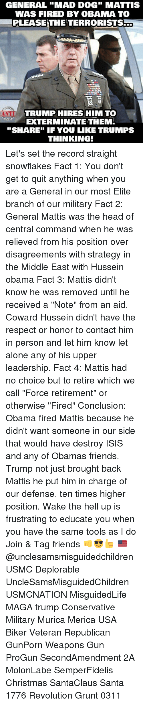 """Destroy Isis: GENERAL """"MAD DOG"""" MATTIS  WAS FIRED BY OBAMA TO  PLEASE THE TERRORISTS  TRUMP HIRES HIM TO  EXTERMINATE THEM.  """"SHARE"""" IF YOU LIKE TRUMPS  THINKING! Let's set the record straight snowflakes Fact 1: You don't get to quit anything when you are a General in our most Elite branch of our military Fact 2: General Mattis was the head of central command when he was relieved from his position over disagreements with strategy in the Middle East with Hussein obama Fact 3: Mattis didn't know he was removed until he received a """"Note"""" from an aid. Coward Hussein didn't have the respect or honor to contact him in person and let him know let alone any of his upper leadership. Fact 4: Mattis had no choice but to retire which we call """"Force retirement"""" or otherwise """"Fired"""" Conclusion: Obama fired Mattis because he didn't want someone in our side that would have destroy ISIS and any of Obamas friends. Trump not just brought back Mattis he put him in charge of our defense, ten times higher position. Wake the hell up is frustrating to educate you when you have the same tools as I do Join & Tag friends 👊😎👍 🇺🇸@unclesamsmisguidedchildren USMC Deplorable UncleSamsMisguidedChildren USMCNATION MisguidedLife MAGA trump Conservative Military Murica Merica USA Biker Veteran Republican GunPorn Weapons Gun ProGun SecondAmendment 2A MolonLabe SemperFidelis Christmas SantaClaus Santa 1776 Revolution Grunt 0311"""