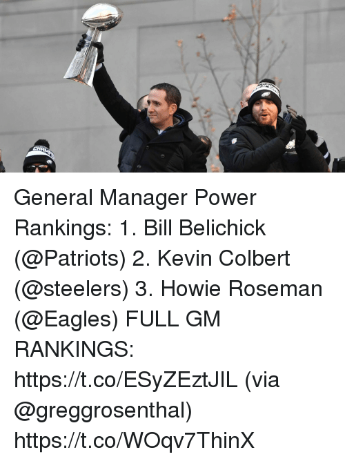 Bill Belichick, Philadelphia Eagles, and Memes: General Manager Power Rankings:  1. Bill Belichick (@Patriots) 2. Kevin Colbert (@steelers) 3. Howie Roseman (@Eagles) FULL GM RANKINGS: https://t.co/ESyZEztJIL (via @greggrosenthal) https://t.co/WOqv7ThinX