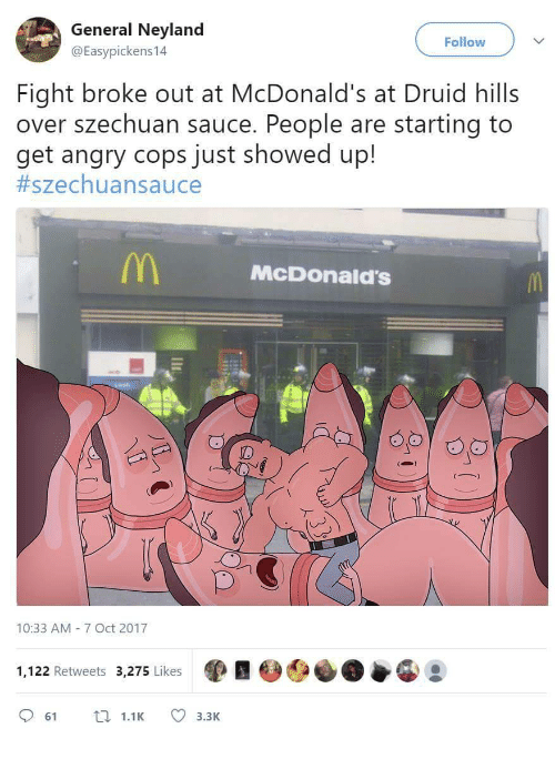 Druid: General Neyland  @Easypickens14  Follow  Fight broke out at McDonald's at Druid hills  over szechuan sauce. People are starting to  get angry cops just showed up!  #szechua n sauce  McDOonald'S  ID  10:33 AM 7 Oct 2017  1,122 Retweets 3,275 Likes  61 .1 3.3K