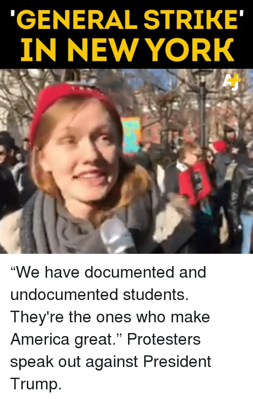 """America, Memes, and New York: GENERAL STRIKE  IN NEW YORK """"We have documented and undocumented students. They're the ones who make America great."""" Protesters speak out against President Trump."""