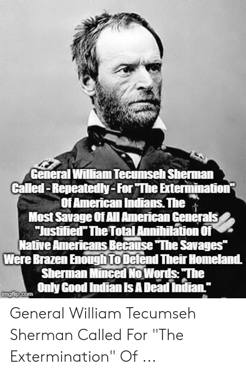 """William Tecumseh Sherman: General William Tecumseh Sherman  Called-Repeatedly-For The Externnination?  Of American Indians. The  Most Savage Of All American Generals  Justified The Total Annihilation Of  Native Americans Because """"The Savages""""  Were Brazen Enough To Defend Their Homeland.  Sherman Minced No Words: The  Only Good Indian Is A Dead Indian.""""  imgflip.com General William Tecumseh Sherman Called For """"The Extermination"""" Of ..."""