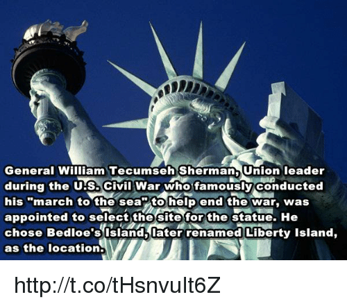 """William Tecumseh Sherman: General William Tecumseh Sherman, Union leader  during the US Civil War who famously conducted  his """"march to the sea to help end the war, was  appointed to select the site for the statue. He  chose Bedioe's Island later renamed Liberty Island,  as the location.  VI http://t.co/tHsnvuIt6Z"""