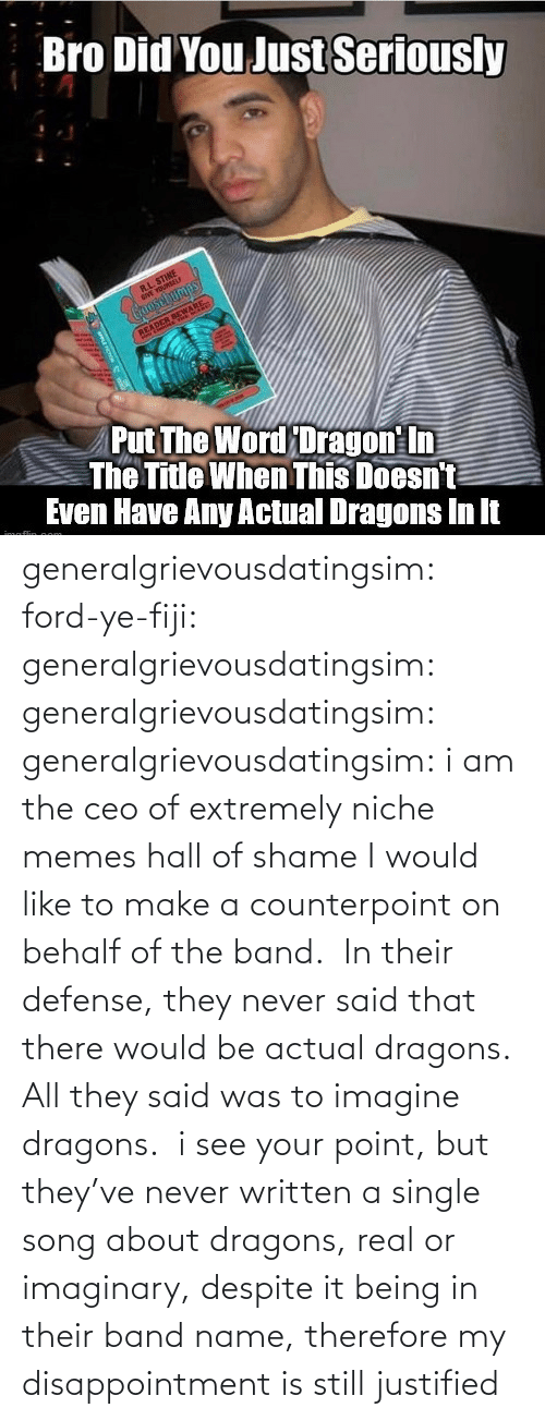 defense: generalgrievousdatingsim: ford-ye-fiji:  generalgrievousdatingsim:  generalgrievousdatingsim:  generalgrievousdatingsim:  i am the ceo of extremely niche memes   hall of shame   I would like to make a counterpoint on behalf of the band.  In their defense, they never said that there would be actual dragons. All they said was to imagine dragons.   i see your point, but they've never written a single song about dragons, real or imaginary, despite it being in their band name, therefore my disappointment is still justified