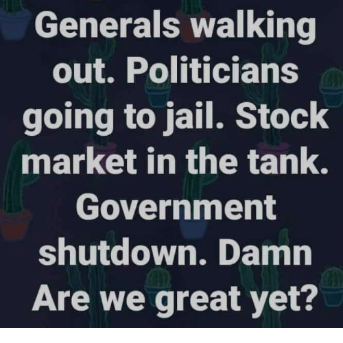 walking out: Generals walking  out. Politicians  going to jail. Stock  market in the tank.  Government  shutdown. Damn  Are we great yet?