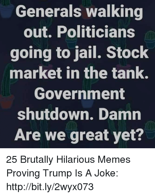 walking out: Generals walking  out. Politicians  going to jail. Stock  market in the tank.  Government  shutdown. Damn  Are we great yet? 25 Brutally Hilarious Memes Proving Trump Is A Joke: http://bit.ly/2wyx073