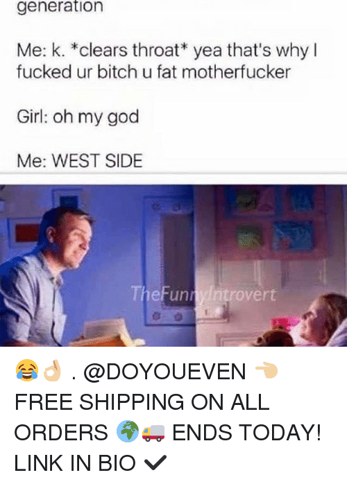 funn: generation  Me: k. *clears throat yea that's why I  fucked ur bitch u fat motherfucker  Girl: oh my god  Me: WEST SIDE  overt  Funn 😂👌🏼 . @DOYOUEVEN 👈🏼 FREE SHIPPING ON ALL ORDERS 🌍🚚 ENDS TODAY! LINK IN BIO ✔