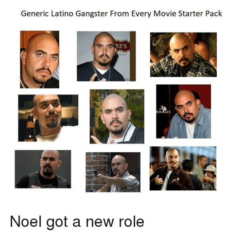 noel: Generic Latino Gangster From Every Movie Starter Pack  RE'S  ANT  ES Noel got a new role