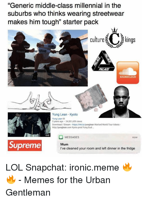 "Memes, 🤖, and Https: ""Generic middle-class millennial in the  suburbs who thinks wearing streetwear  makes him tough"" starter pack  Culture C kings  00AD  EDILAn  SOUNDCLOUD  Yung Lean-Kyoto  Yung Leana  3 years ago 24531,659 views  Download Stream-https:llink tolyunglean Warlord World Tour tickets.  http://yunglean.com Kyoto prod Yung Gud...  MESSAGES  now  Supreme  Mum  I've cleaned your room and left dinner in the fridge LOL  Snapchat: ironic.meme 🔥🔥  - Memes for the Urban Gentleman"