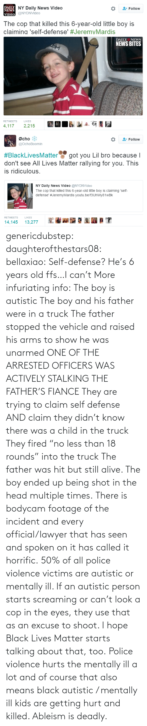 "defense: genericdubstep: daughterofthestars08:  bellaxiao:  Self-defense? He's 6 years old ffs…I can't  More infuriating info: The boy is autistic The boy and his father were in a truck The father stopped the vehicle and raised his arms to show he was unarmed ONE OF THE ARRESTED OFFICERS WAS ACTIVELY STALKING THE FATHER'S FIANCE They are trying to claim self defense AND claim they didn't know there was a child in the truck They fired ""no less than 18 rounds"" into the truck The father was hit but still alive. The boy ended up being shot in the head multiple times. There is bodycam footage of the incident and every official/lawyer that has seen and spoken on it has called it horrific.  50% of all police violence victims are autistic or mentally ill. If an autistic person starts screaming or can't look a cop in the eyes, they use that as an excuse to shoot. I hope Black Lives Matter starts talking about that, too. Police violence hurts the mentally ill a lot and of course that also means black autistic / mentally ill kids are getting hurt and killed. Ableism is deadly."