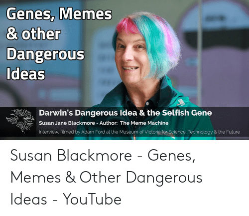Susan Blackmore: Genes, Memes  & other  Dangerous  Ideas  Darwin's Dangerous Idea & the Selfish Gene  Susan Jane Blackmore Author: The Meme Machine  Interview, filmed by Adam Ford at the Museum of Victoria for Science, Technology & the Future Susan Blackmore - Genes, Memes & Other Dangerous Ideas - YouTube