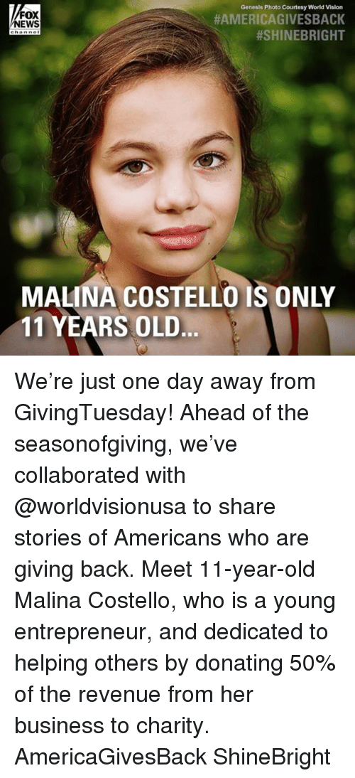 Memes, News, and Vision: Genesis Photo Courtesy World Vision  FOX  NEWS  #AMERICAGIVESBACK  #SHINEBRIGHT  MALINA COSTELLO IS ONLY  11 YEARS OLD We're just one day away from GivingTuesday! Ahead of the seasonofgiving, we've collaborated with @worldvisionusa to share stories of Americans who are giving back. Meet 11-year-old Malina Costello, who is a young entrepreneur, and dedicated to helping others by donating 50% of the revenue from her business to charity. AmericaGivesBack ShineBright