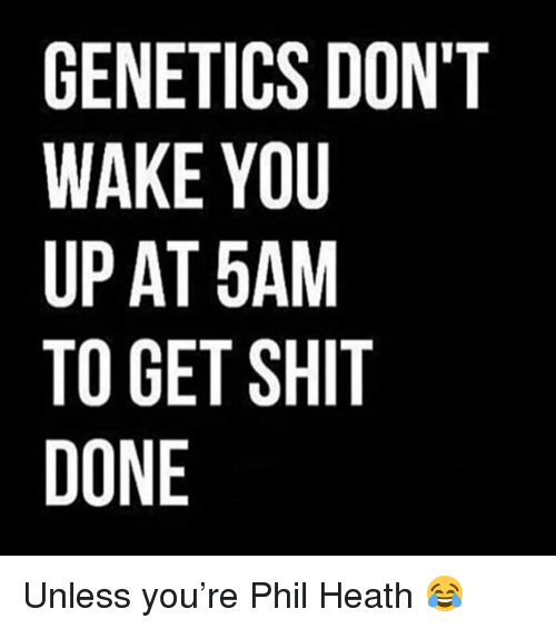 Heath: GENETICS DON'T  WAKE YOU  UP AT 5AM  TO GET SHIT  DONE Unless you're Phil Heath 😂
