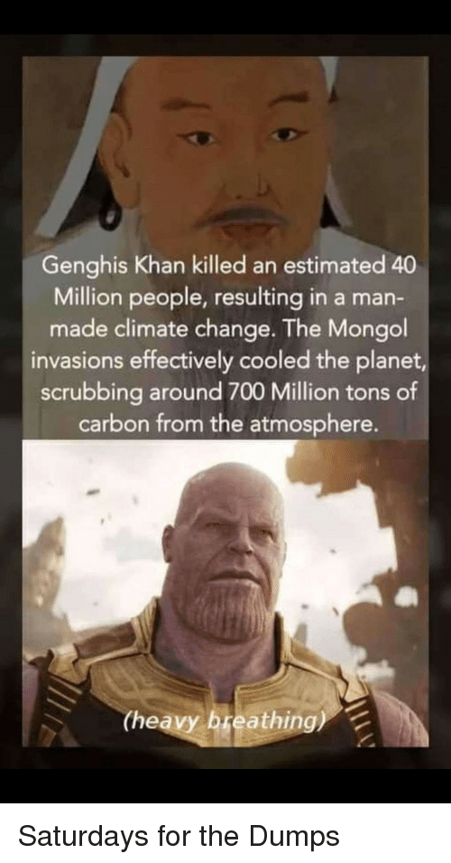 saturdays: Genghis Khan killed an estimated 40  Million people, resulting in a man-  made climate change. The Mongol  invasions effectively cooled the planet,  scrubbing around 700 Million tons of  carbon from the atmosphere.  (heavy breathing) Saturdays for the Dumps