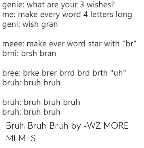 "bran: genie: what are your 3 wishes?  me: make every word 4 letters long  geni: Wish grarn  meee: make ever word star with ""br""  brni: brsh bran  bree: brke brer brrd brd brth ""uh""  bruh: bruh bruh  bruh: bruh bruh bruh  bruh: bruh bruh Bruh Bruh Bruh by -WZ MORE MEMES"