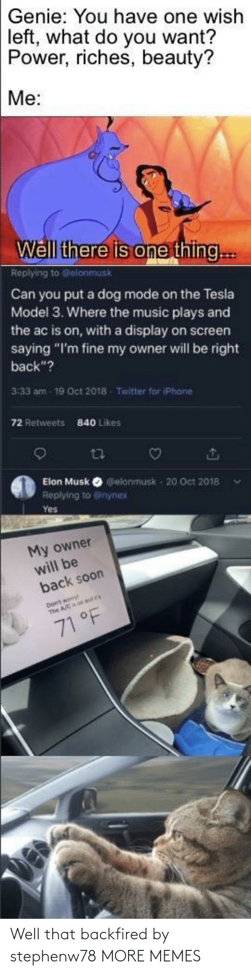"genie: Genie: You have one wish  left, what do you want?  Power, riches, beauty?  Me:  Well there is one thing..  Replying to Gelonmusk  Can you put a dog mode on the Tesla  Model 3. Where the music plays and  the ac is on, with a display on screen  saying ""I'm fine my owner will be right  back""?  3:33 am  19 Oct 2018  Twitter for iPhane  72 Retweets  840 Likes  Elon Musk O elonmusk - 20 Oct 2018  Replying to @inynex  Yes  My owner  will be  back soon  71 °F Well that backfired by stephenw78 MORE MEMES"