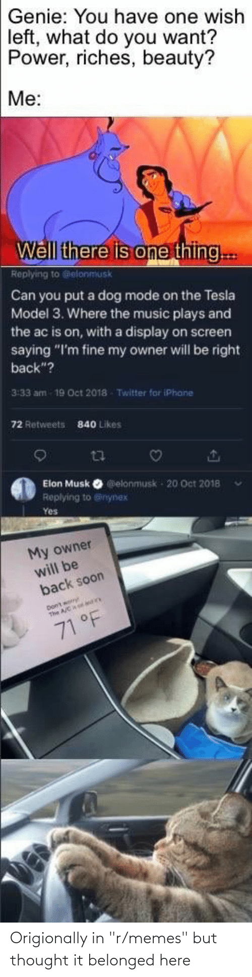 """Elonmusk: Genie: You have one wish  left, what do you want?  Power, riches, beauty?  Me:  Well there is one thing..  Replying to @elonmusk  Can you put a dog mode on the Tesla  Model 3. Where the music plays and  the ac is on, with a display on screen  saying """"I'm fine my owner will be right  back""""?  3:33 am 19 Oct 2018 Twitter for iPhane  72 Retweets  840 Likes  Elon Musk O elonmusk - 20 Oct 2018  Replying to @nynex  Yes  My owner  will be  back soon  The ACao dn  71 °F Origionally in """"r/memes"""" but thought it belonged here"""
