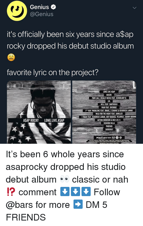 A$AP Rocky: Genius <  @Genius  it's officially been six years since a$ap  rocky dropped his debut studio album  favorite lyric on the project?  LONG LIVE ASAP  GOLDIE  PMW (ALL I REALLY NEED) FEAT. SCHOOLBOY Q  LVL  ELL FEAT. SANTIGOLD  PAIN FEAT. OVERDOZ  F..KIN. PROBLEMSFEAT DRAKE 2CAINZ& KENDRICK LAMAR-  WILD FOR THE NIGHT FEAT SKRILLEX  TRAIN FEAT. KENDRICK LAMAR, JOEY BADASS,YELAWOLF, DANNY BROWN  ACTION BRONSON&BIG K.R.I.T  FASHION KILLA  PHOENIX  SUDDENLY  ASAP ROCKY LONG.LIVE.A$AP It's been 6 whole years since asaprocky dropped his studio debut album 👀 classic or nah⁉️ comment ⬇️⬇️⬇️ Follow @bars for more ➡️ DM 5 FRIENDS