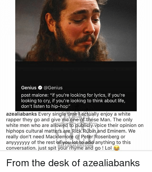"""Eminem, Life, and Lol: Genius @Genius  post malone: """"if you're looking for lyrics, if you're  looking to cry, if you're looking to think about life,  don't listen to hip-hop""""  azealiabanks Every single time l actually enjoy a white  rapper they go and give me one of thése Man. The only  white men who are allowed to publicly voice their opinion on  hiphops cultural matters are Rick Rubih and Eminem. We  really don't need Macklemore or Peter Rosenberg or  anyyyyyyy of the rest of o dd anything to this  conversation. just spit your rhyme and go ! Lol  .LE LERT.CO From the desk of azealiabanks"""