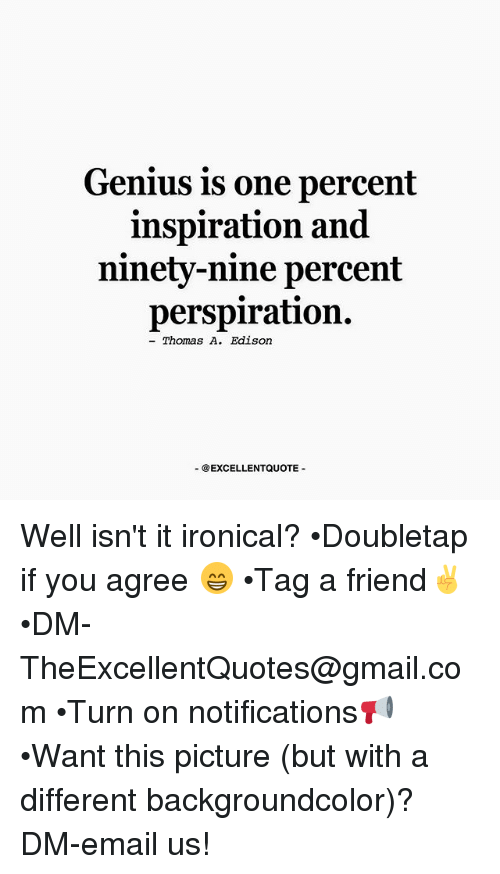 """genius is one percent inspiration and ninety nine percent perspiration One habit i regained during my genius = 1% inspiration + 99% perspiration thomas edison said """"genius is one percent inspiration and ninety-nine percent."""