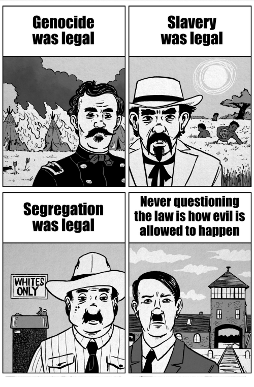 Lega: Genocide  was lega  Slavery  was lega  Never questioning  Segregation t  law is how evil is  alowed to happen  was legal  WHITES  LONLY
