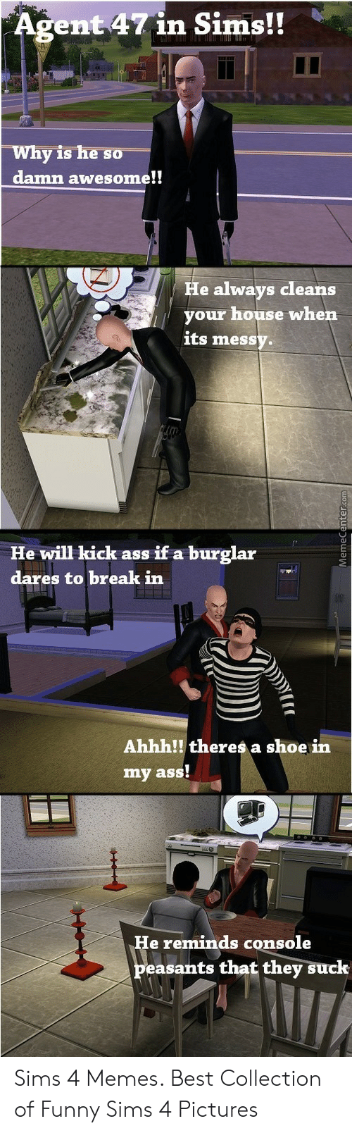 Funny, Memes, and Best: gent 47in Sims!!  y is he so  damn awesome!!  Wh  He always cleans  your house when  its messy  He will kick ass if a burglar  dares to break in  Ahhh!! theres a shoe in  my ass!  e reminds console  peasants that they suck Sims 4 Memes. Best Collection of Funny Sims 4 Pictures