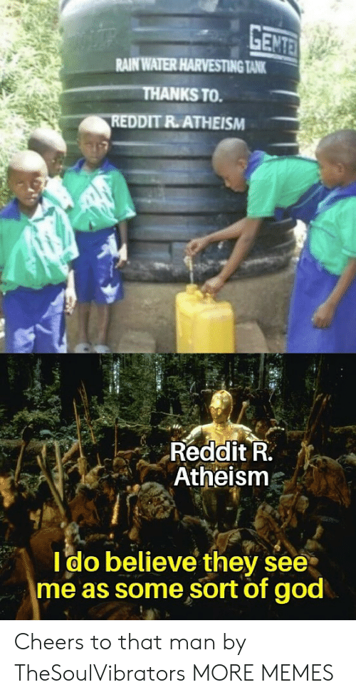 Harvesting: GENTE  RAIN WATER HARVESTING TANK  THANKS TO  REDDIT R.ATHEISM  Reddit R.  Atheism  Ido believe they see  me as some sort of god Cheers to that man by TheSoulVibrators MORE MEMES