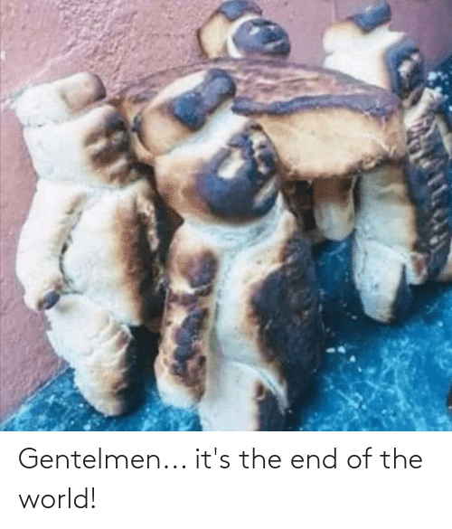 Its The End Of The World: Gentelmen... it's the end of the world!