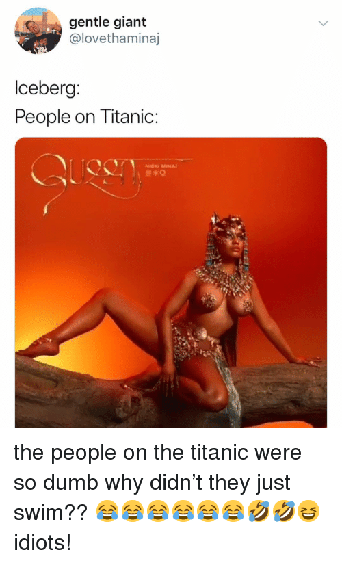 nicki: gentle giant  @lovethaminaj  lceberg  People on Titanic  NİCKi MINA/ the people on the titanic were so dumb why didn't they just swim?? 😂😂😂😂😂😂🤣🤣😆 idiots!