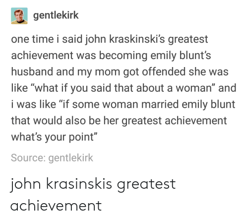 "blunts: gentlekirk  one time i said john kraskinski's greatest  achievement was becoming emily blunt's  husband and my mom got offended she was  like ""what if you said that about a woman"" and  i was like ""if some woman married emily blunt  that would also be her greatest achievement  what's your point""  Source: gentlekirk john krasinskis greatest achievement"