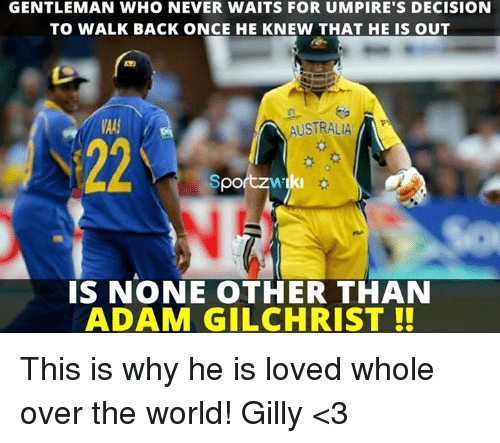 Love, Memes, and Australia: GENTLEMAN WHO NEVER WAITS FOR UMPIRE'S DECISION  TO WALK BACK ONCE HE KNEW THAT HE IS OUT  A AUSTRALIA  Sportzw ki  IS NONE OTHER THAN  ADAM GILCHRIST This is why he is loved whole over the world!   Gilly <3