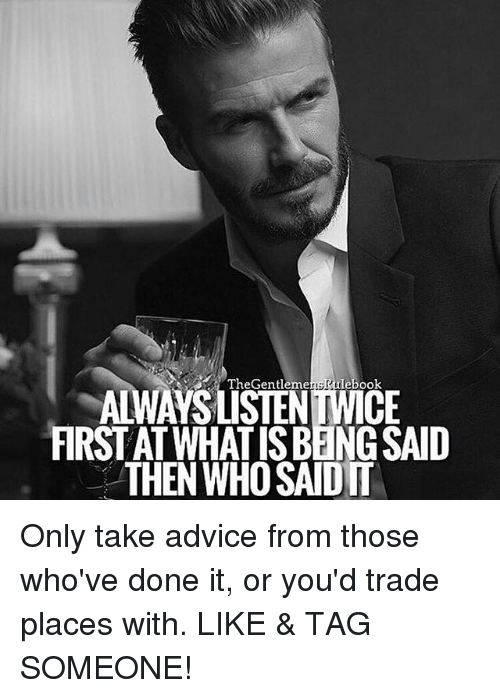 Advice, Memes, and Tag Someone: Gentleme  The lebook  FIRST AT WHAT ISBENGSAID  THEN WHOSAIDIT Only take advice from those who've done it, or you'd trade places with. LIKE & TAG SOMEONE!