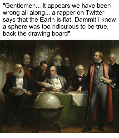 """Twitter: """"Gentlemen... it appears we have been  wrong all along... a rapper on Twitter  says that the Earth is flat. Dammit l knew  a sphere was too ridiculous to be true,  back the drawing board"""""""