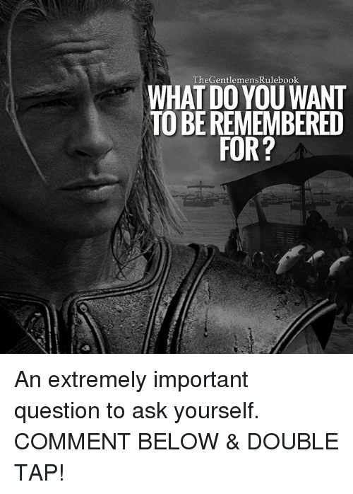 Memes, 🤖, and Ask: GentlemensRulebook  WHAT DO YOU WANT  TOBEREMEMBERED  FOR? An extremely important question to ask yourself. COMMENT BELOW & DOUBLE TAP!